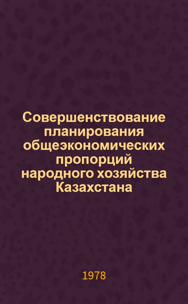 Совершенствование планирования общеэкономических пропорций народного хозяйства Казахстана : Аналит. обзор