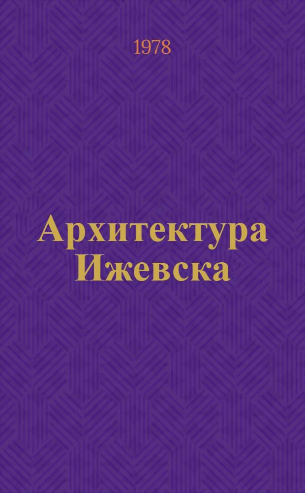 Архитектура Ижевска : История развития и перспективы архитектуры, градостроительства и монум. искусства