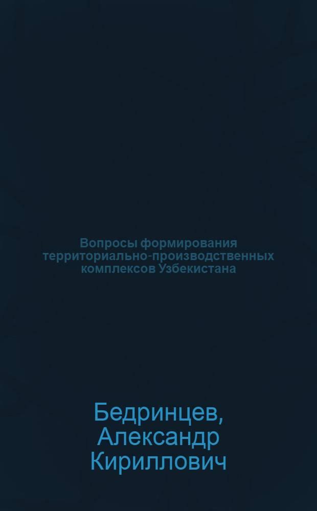 Вопросы формирования территориально-производственных комплексов Узбекистана : Автореф. дис. на соиск. учен. степ. к. э. н