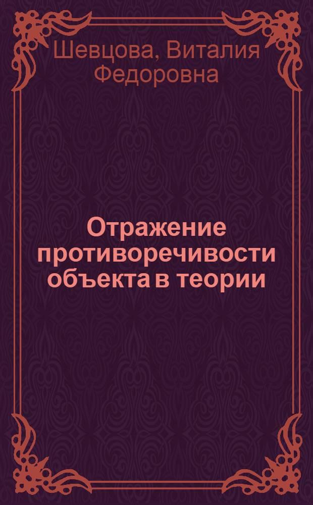 Отражение противоречивости объекта в теории : Автореф. дис. на соиск. учен. степени канд. филос. наук : (09.00.01)