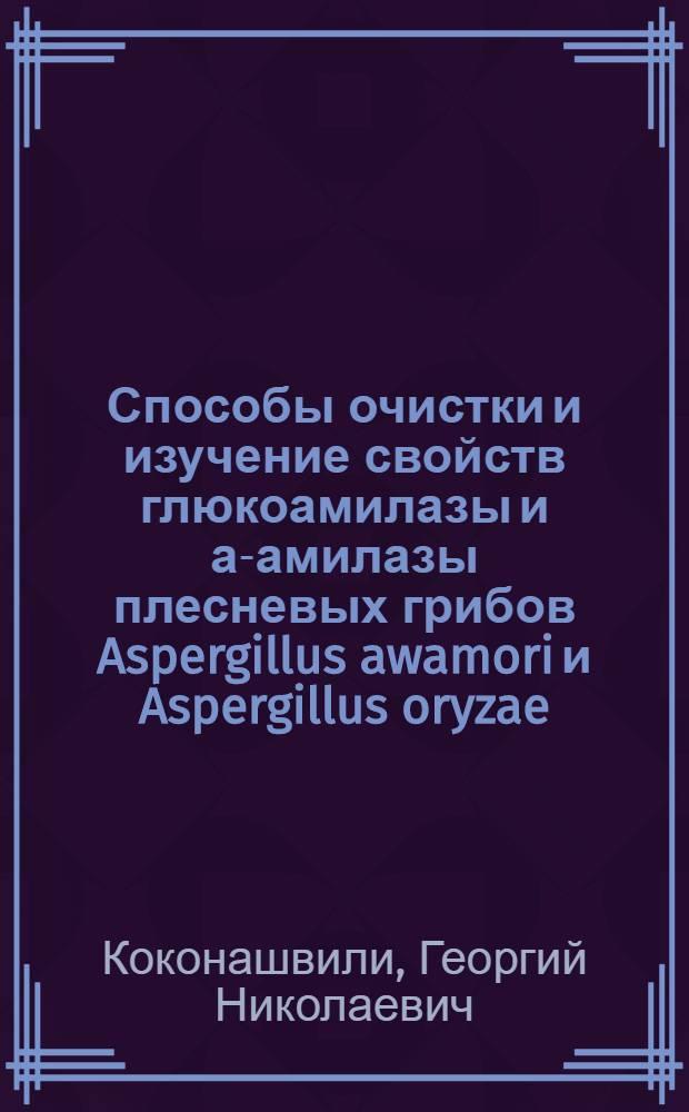 Способы очистки и изучение свойств глюкоамилазы и а-амилазы плесневых грибов Aspergillus awamori и Aspergillus oryzae : Автореф. дис. на соиск. учен. степени канд. биол. наук : (03.00.04)