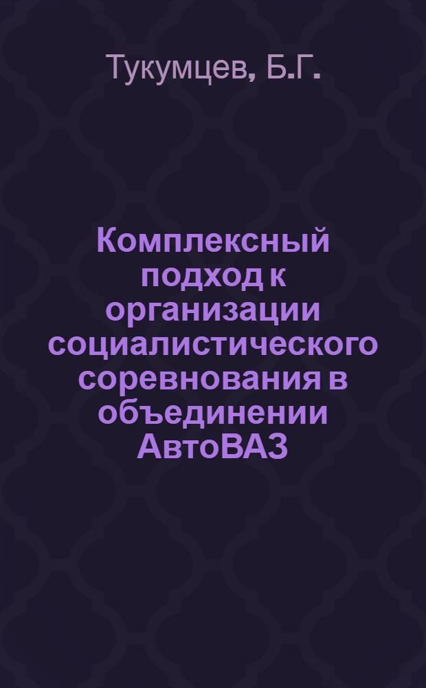 Комплексный подход к организации социалистического соревнования в объединении АвтоВАЗ