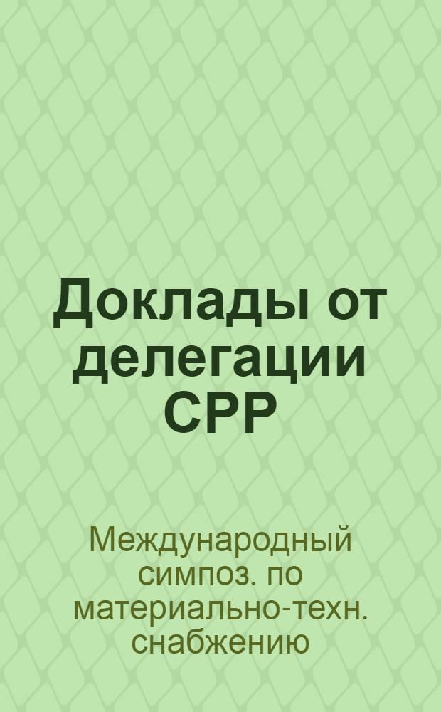 Доклады от делегации СРР : Одиннадцатый междунар. симпоз. по матер.-техн. снабжению