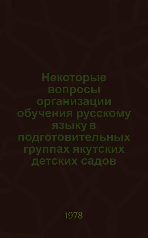 Некоторые вопросы организации обучения русскому языку в подготовительных группах якутских детских садов : Метод. письмо
