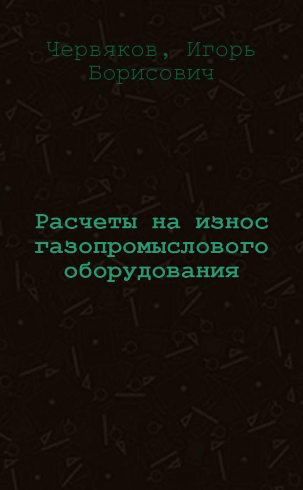 Расчеты на износ газопромыслового оборудования : Автореф. дис. на соиск. учен. степ. канд. техн. наук : (05.02.04)