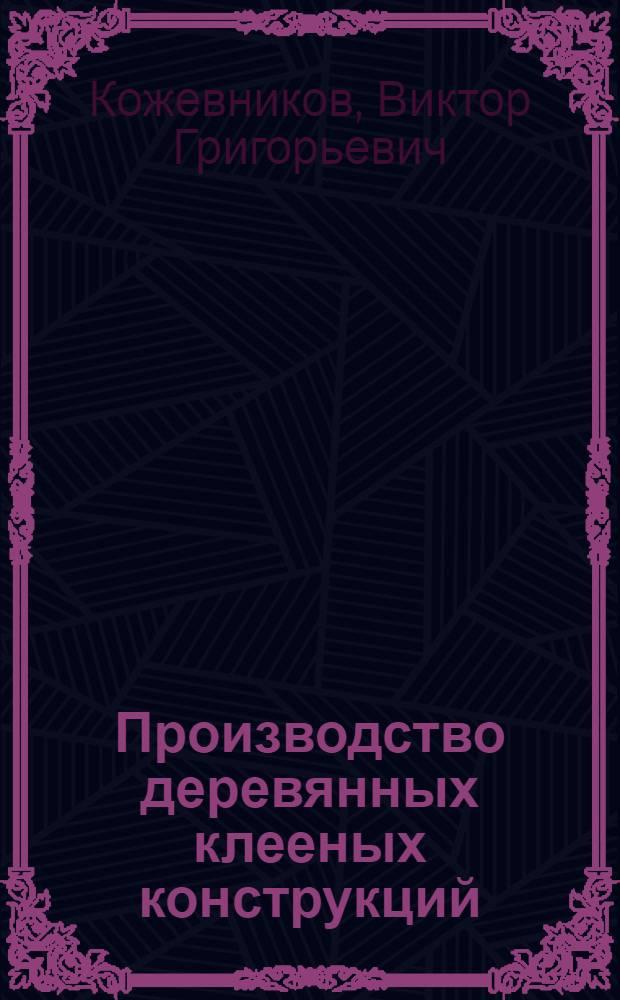 Производство деревянных клееных конструкций : (Обзор)