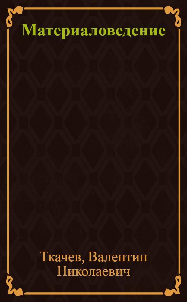 """Материаловедение : Учеб. пособие для вузов по специальности """"С.-х. машины"""""""