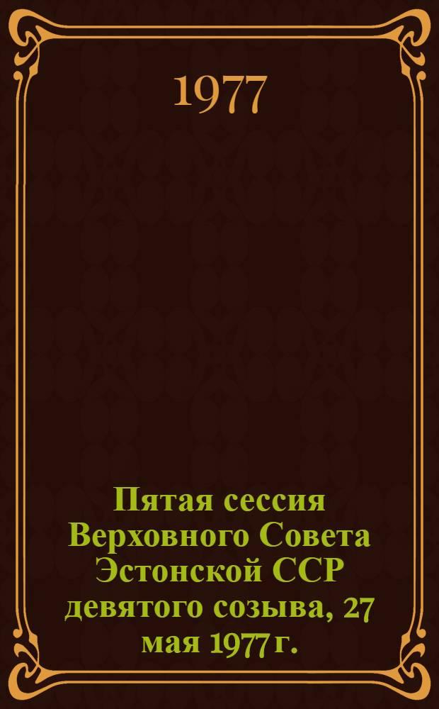 Пятая сессия Верховного Совета Эстонской ССР девятого созыва, 27 мая 1977 г. : Стенографический отчет