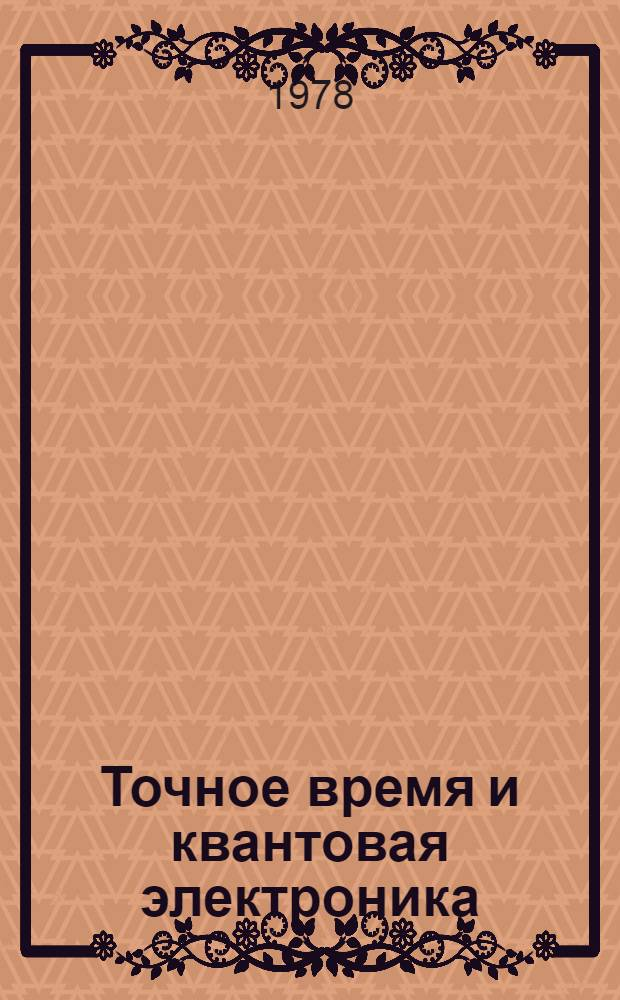 Точное время и квантовая электроника : Библиогр. указ. лит. 1950-1965 гг