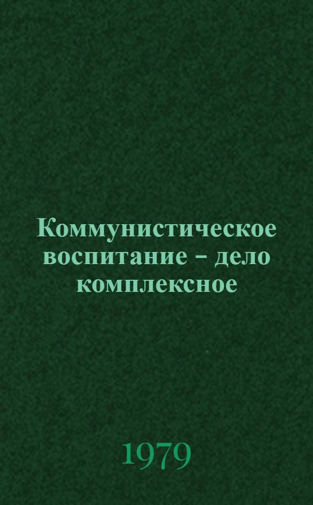 Коммунистическое воспитание - дело комплексное : Сб. статей