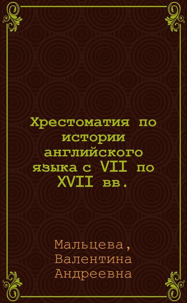 Хрестоматия по истории английского языка с VII по XVII вв. : Для ин-тов и фак. иностр. яз.