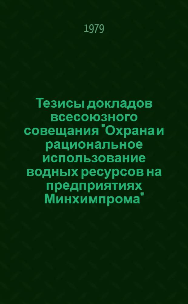"""Тезисы докладов всесоюзного совещания """"Охрана и рациональное использование водных ресурсов на предприятиях Минхимпрома"""", 5-8 июня 1979 г., Черкассы"""