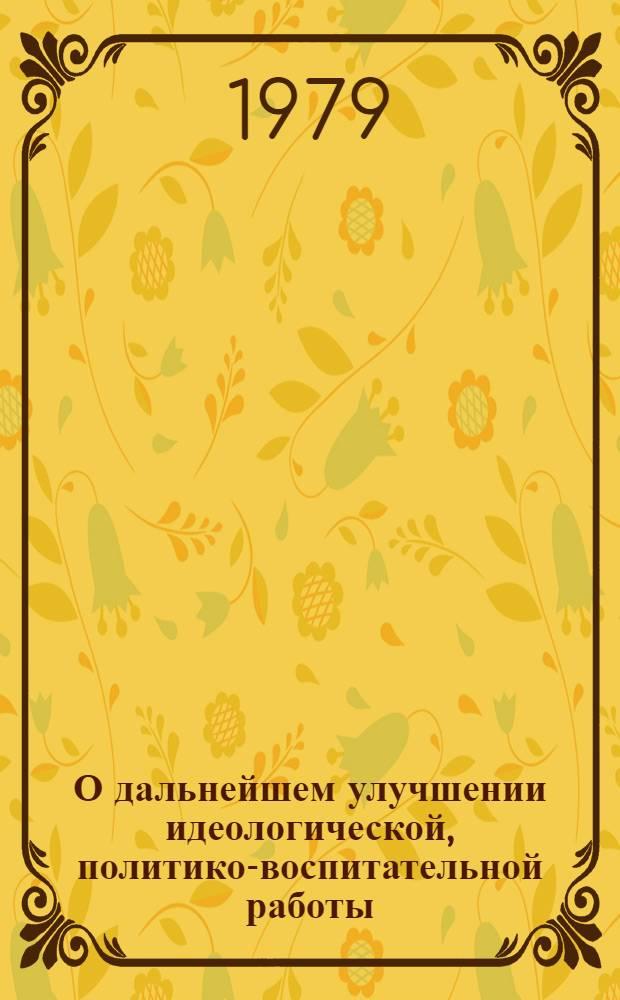 О дальнейшем улучшении идеологической, политико-воспитательной работы : Постановление ЦК КПСС от 26 апр. 1979 г
