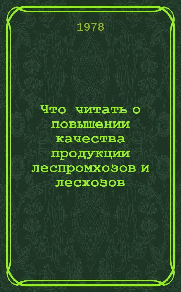 Что читать о повышении качества продукции леспромхозов и лесхозов : Рек. указ. отеч. лит. ..