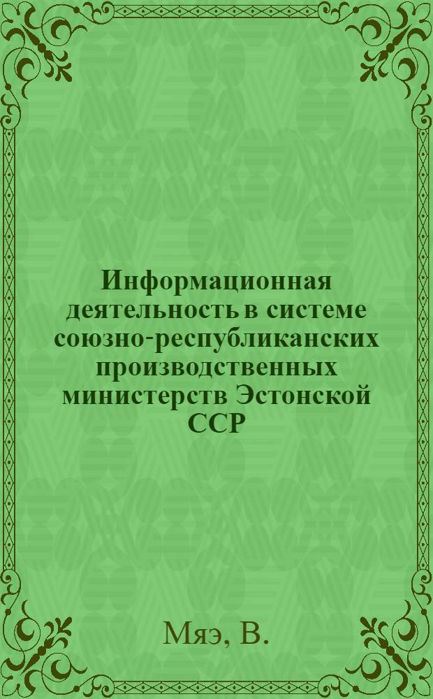 Информационная деятельность в системе союзно-республиканских производственных министерств Эстонской ССР : Обзор