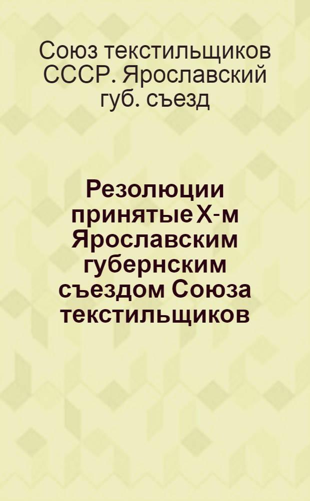... Резолюции принятые X-м Ярославским губернским съездом Союза текстильщиков : (Состоявшегося ? 15 октября 1927 г.)