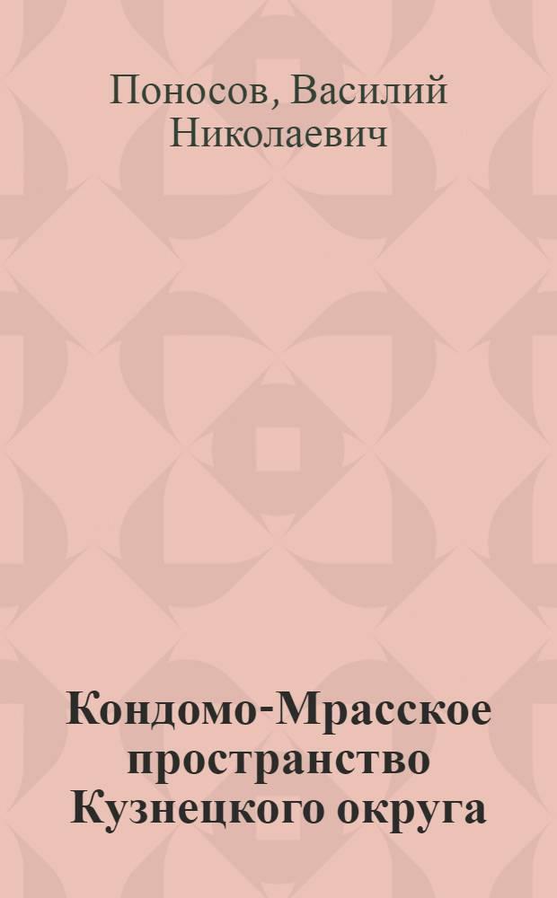 ... Кондомо-Мрасское пространство Кузнецкого округа : Экспедиционное обследование РПУ 1926-27 г