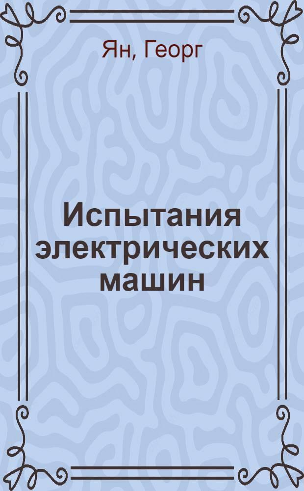 Испытания электрических машин : С 407 фигурами в тексте