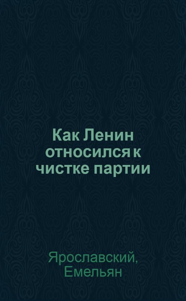 ... Как Ленин относился к чистке партии
