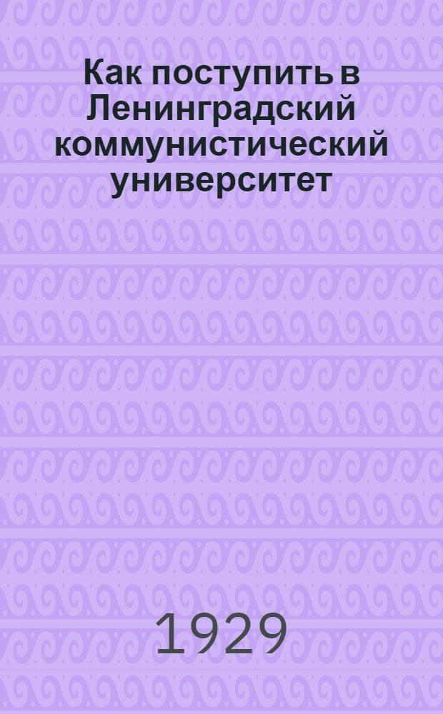 ... Как поступить в Ленинградский коммунистический университет : Основное отделение. (Трехгодичный курс). Вечерний коммунистический университет. Заочный коммунистический университет