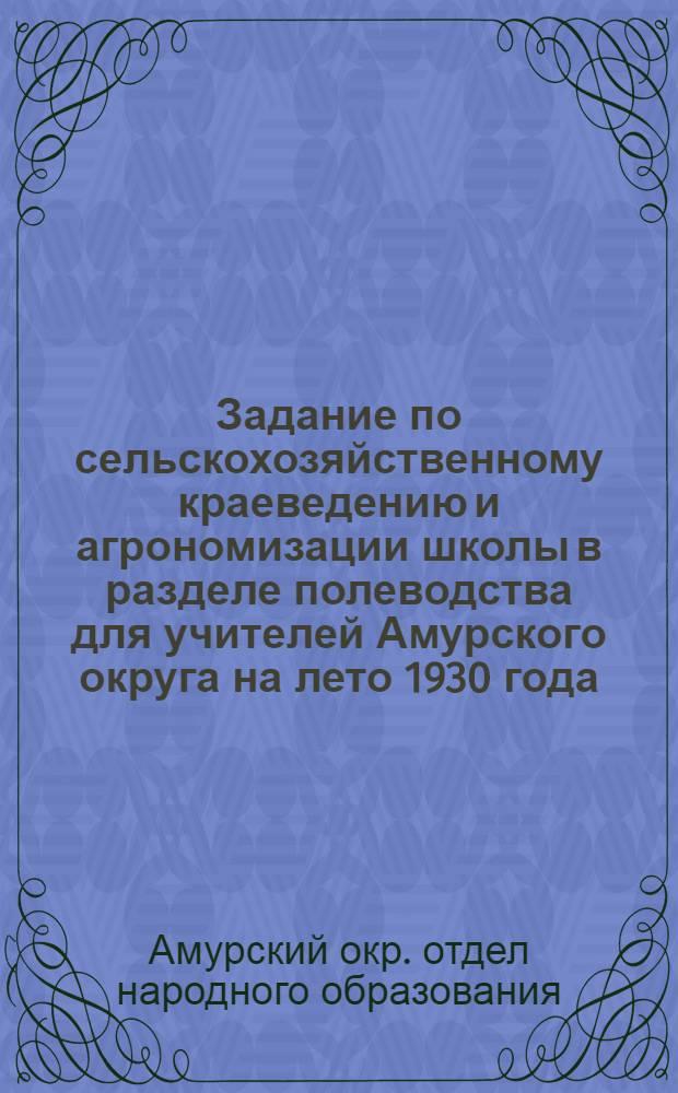 ... Задание по сельскохозяйственному краеведению и агрономизации школы в разделе полеводства для учителей Амурского округа на лето 1930 года...