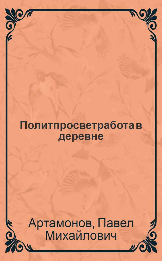 ... Политпросветработа в деревне : (Итоги отчетно-выборной кампании советов, политико-просв., культурных орг-ций и культуполномоченных в деревне)