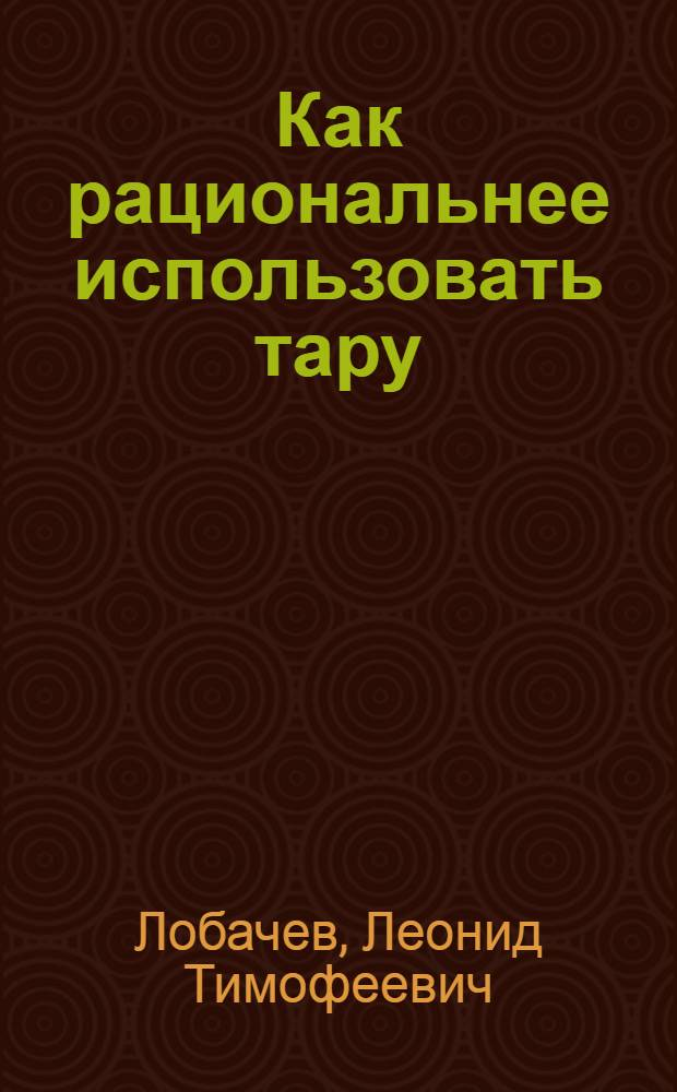 ... Как рациональнее использовать тару : (По материалам Наркомторга, Центросоюза и др.)