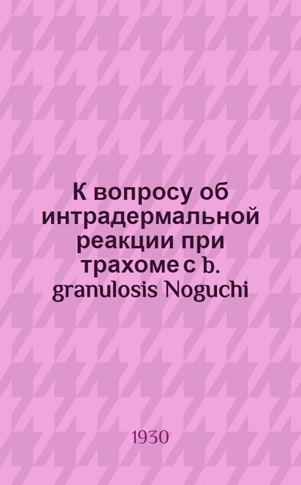 К вопросу об интрадермальной реакции при трахоме с b. granulosis Noguchi