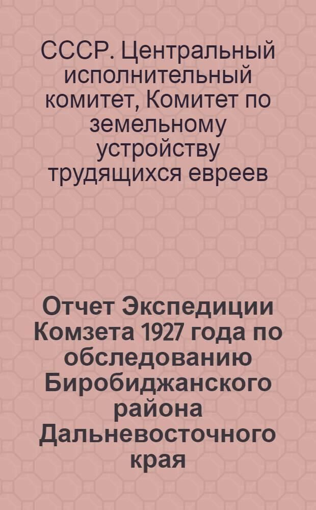... Отчет Экспедиции Комзета 1927 года по обследованию Биробиджанского района Дальневосточного края (Биробиджана)