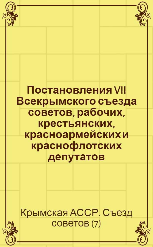 ... Постановления VII Всекрымского съезда советов, рабочих, крестьянских, красноармейских и краснофлотских депутатов