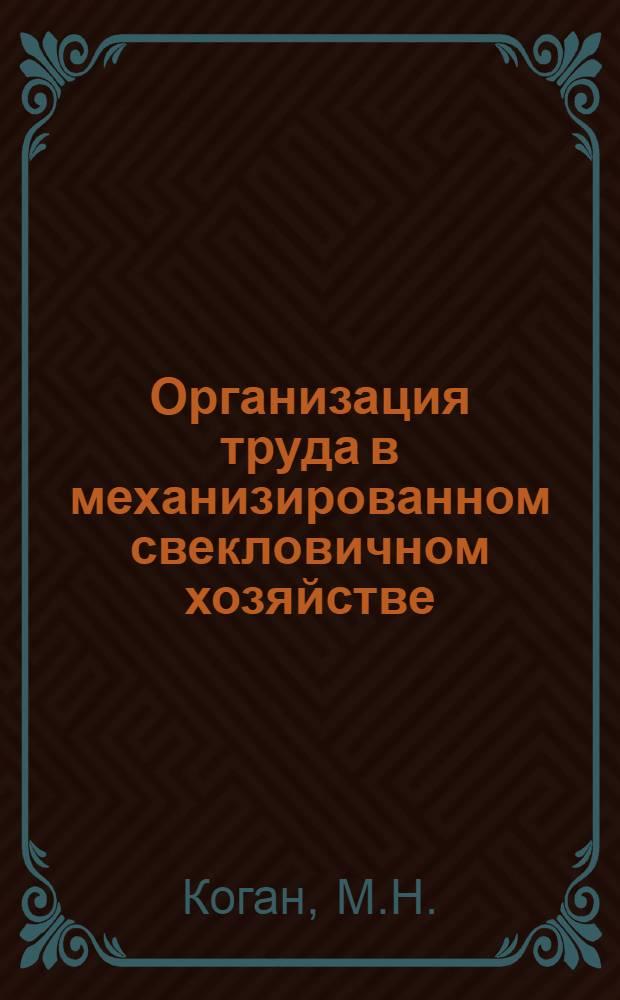 ... Организация труда в механизированном свекловичном хозяйстве : (Элементы нормирования, орг-ции, рационализации и экономики труда)