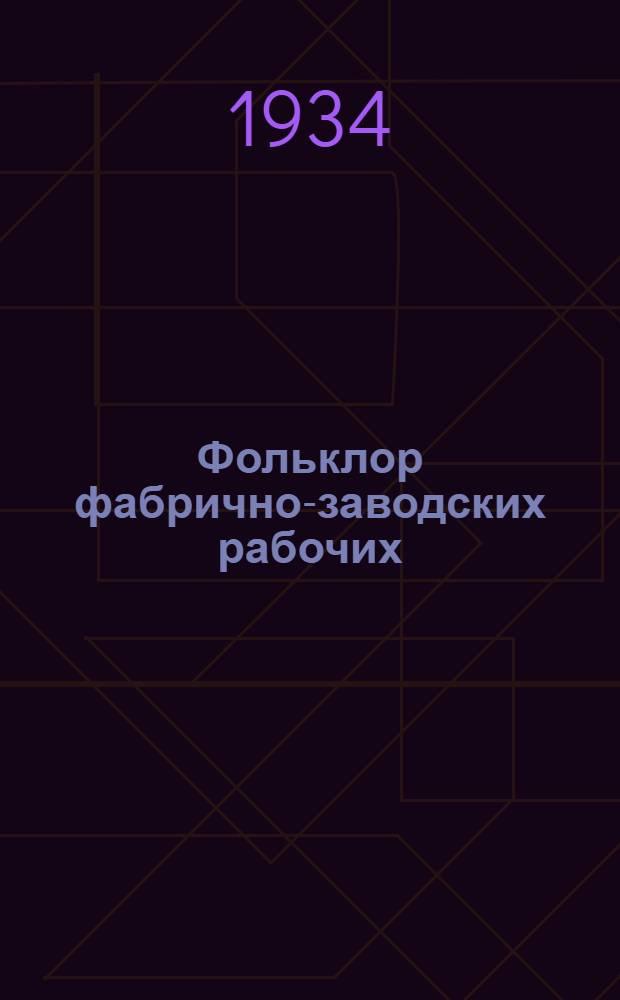 Фольклор фабрично-заводских рабочих : статьи и тексты