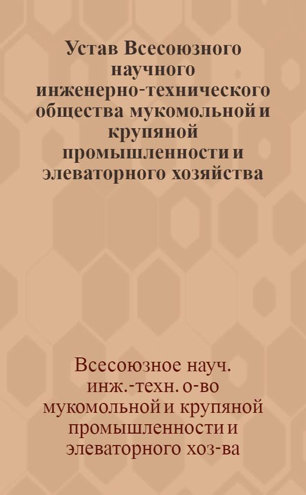 Устав Всесоюзного научного инженерно-технического общества мукомольной и крупяной промышленности и элеваторного хозяйства