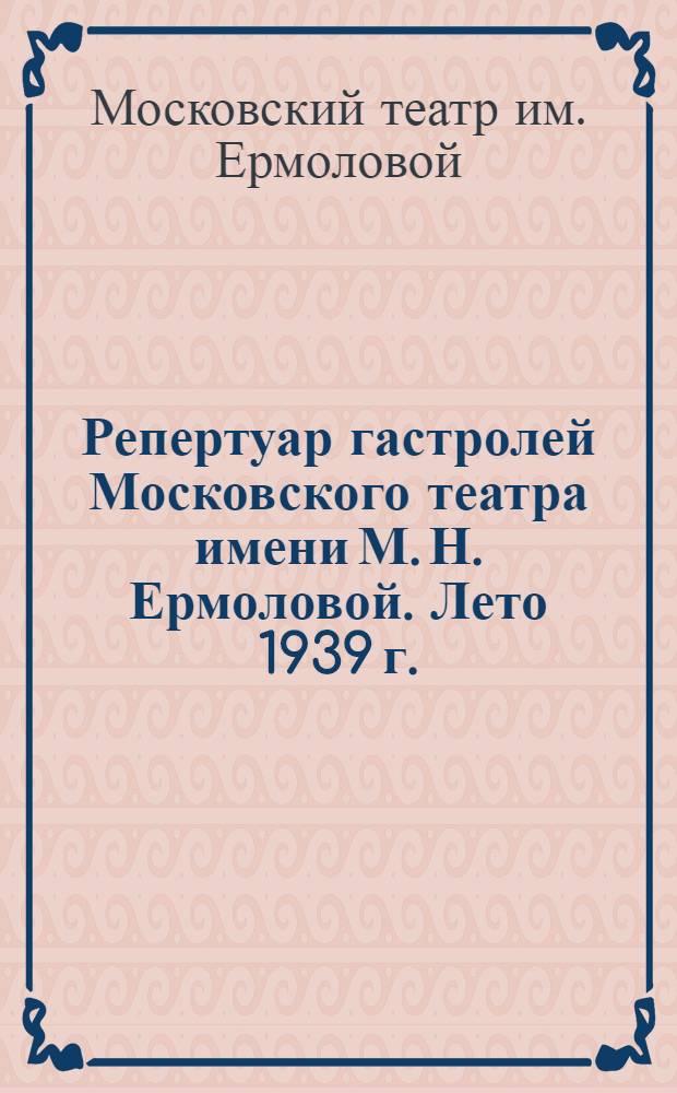 Репертуар гастролей Московского театра имени М. Н. Ермоловой. Лето 1939 г.