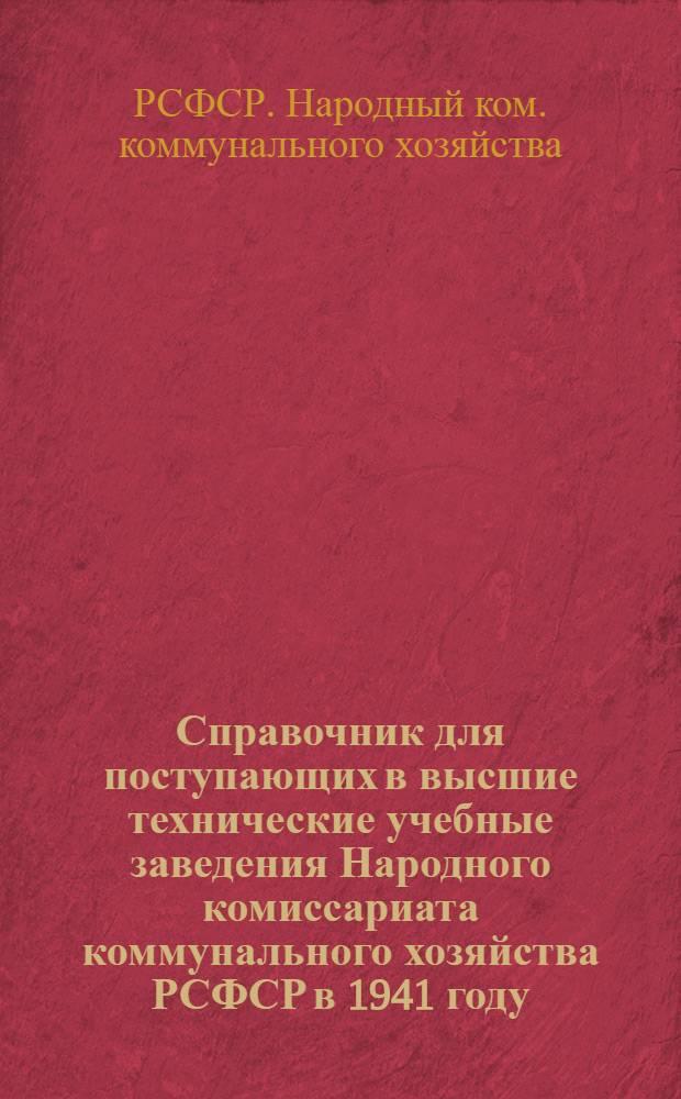 Справочник для поступающих в высшие технические учебные заведения Народного комиссариата коммунального хозяйства РСФСР в 1941 году