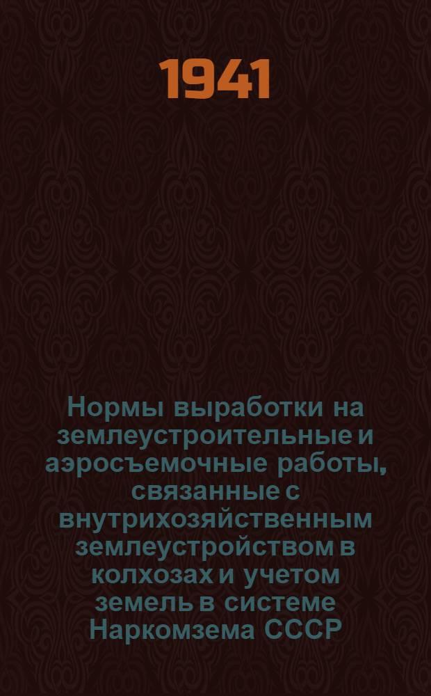 Нормы выработки на землеустроительные и аэросъемочные работы, связанные с внутрихозяйственным землеустройством в колхозах и учетом земель в системе Наркомзема СССР, и порядок расчетов с работниками по землеустройству
