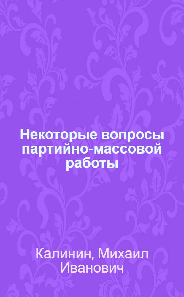 Некоторые вопросы партийно-массовой работы : Речь на совещании партийных работников предприятий г. Москвы 21 апр. 1942 г