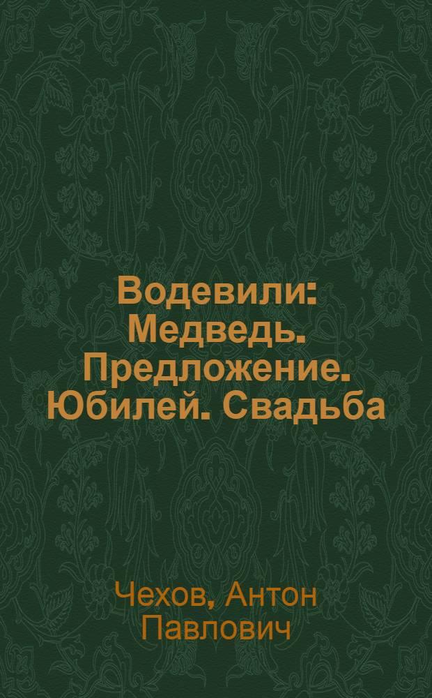 ... Водевили : Медведь. Предложение. Юбилей. Свадьба