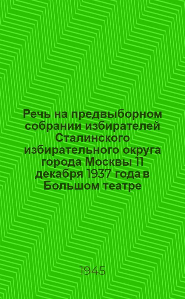Речь на предвыборном собрании избирателей Сталинского избирательного округа города Москвы 11 декабря 1937 года в Большом театре