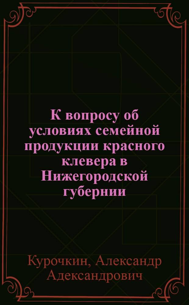 К вопросу об условиях семейной продукции красного клевера в Нижегородской губернии : (Предварительное сообщение)