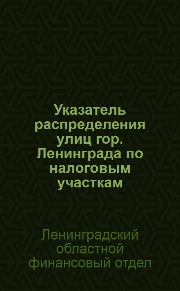 Указатель распределения улиц гор. Ленинграда по налоговым участкам (с 15 апр. 1930 г.)