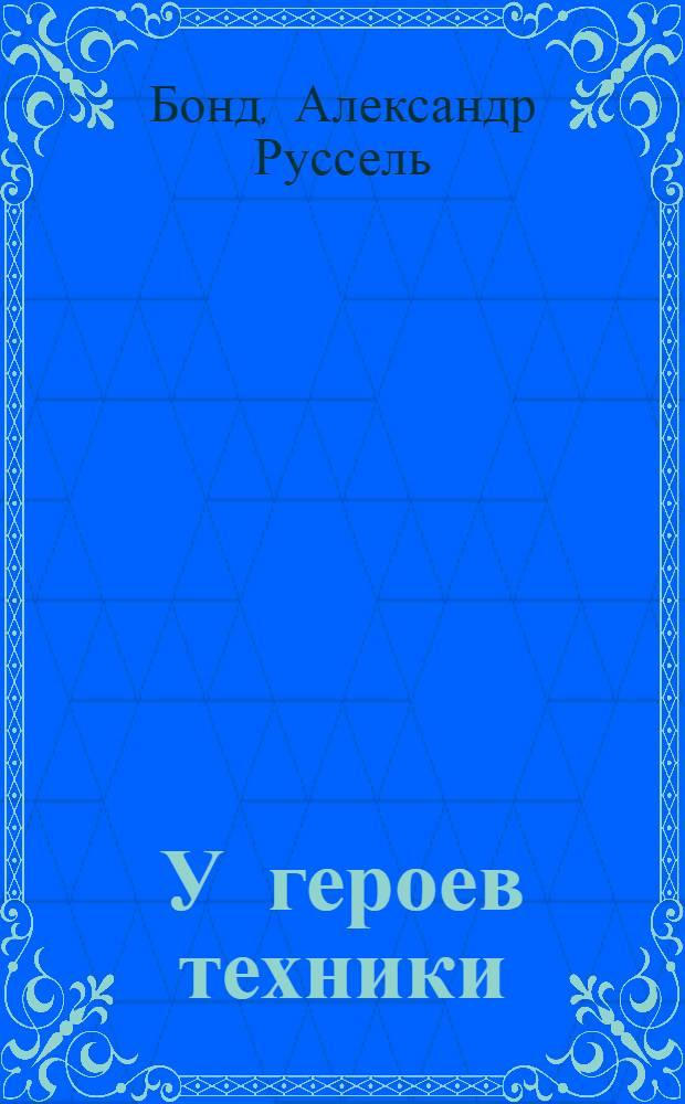 У героев техники : Повесть : С 65 рис. в тексте. Часть 1-