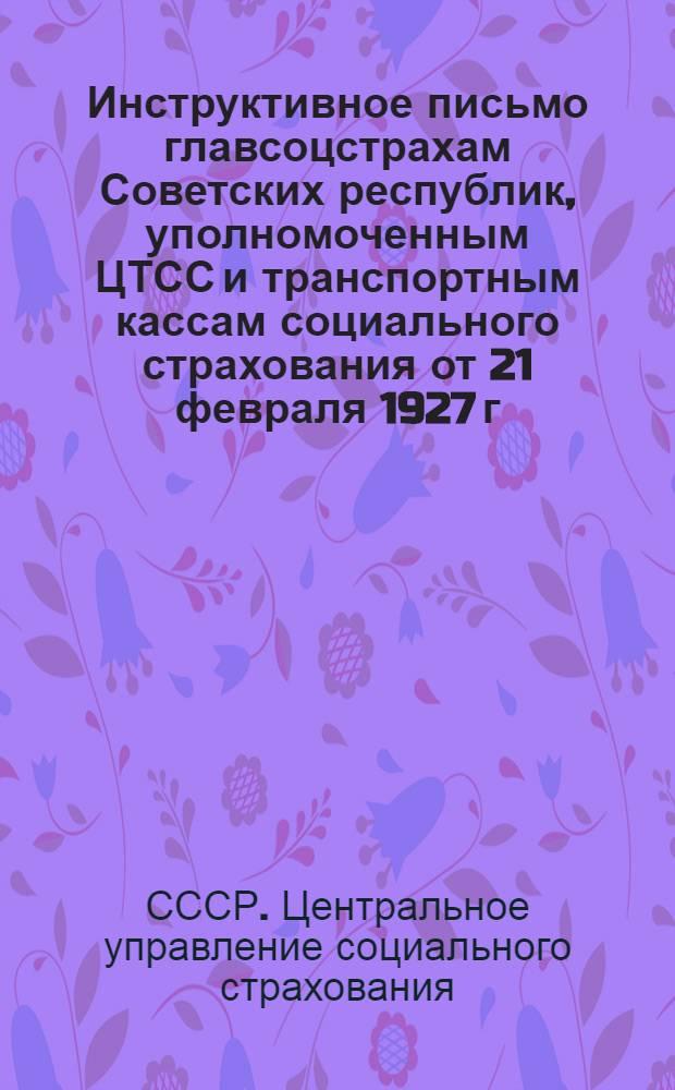 Инструктивное письмо главсоцстрахам Советских республик, уполномоченным ЦТСС и транспортным кассам социального страхования от 21 февраля 1927 г. № 005/200/156