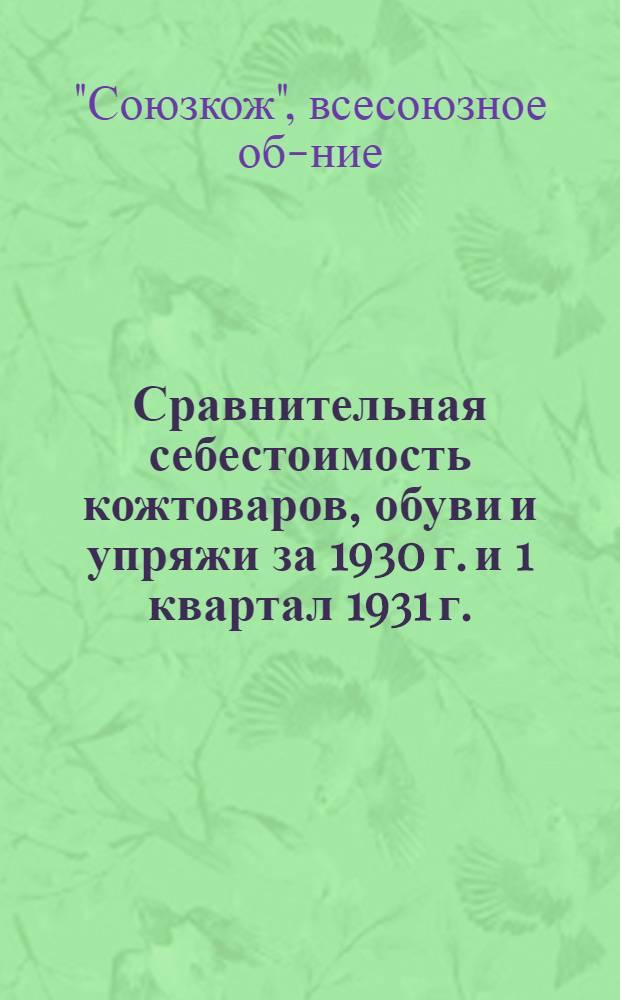 Сравнительная себестоимость кожтоваров, обуви и упряжи за 1930 г. и 1 квартал 1931 г.
