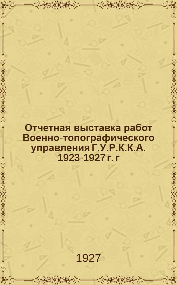 Отчетная выставка работ Военно-топографического управления Г.У.Р.К.К.А. 1923-1927 г. г. ...