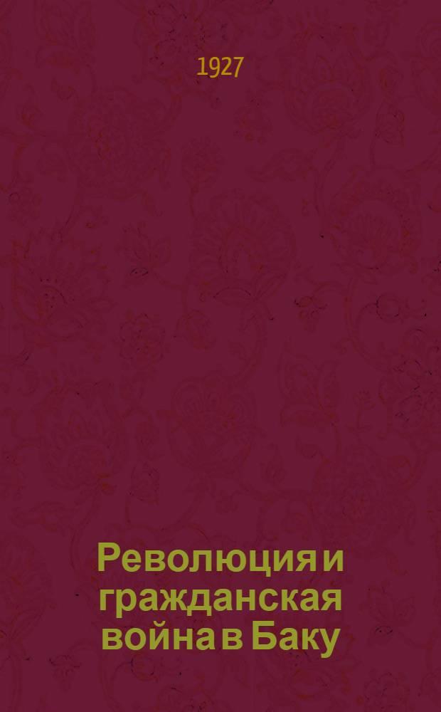 Революция и гражданская война в Баку : С предисл. АПО БК АКП(б). Ч. 1-
