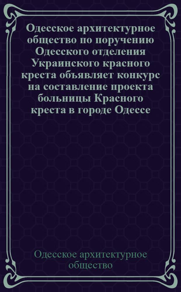 Одесское архитектурное общество по поручению Одесского отделения Украинского красного креста объявляет конкурс на составление проекта больницы Красного креста в городе Одессе
