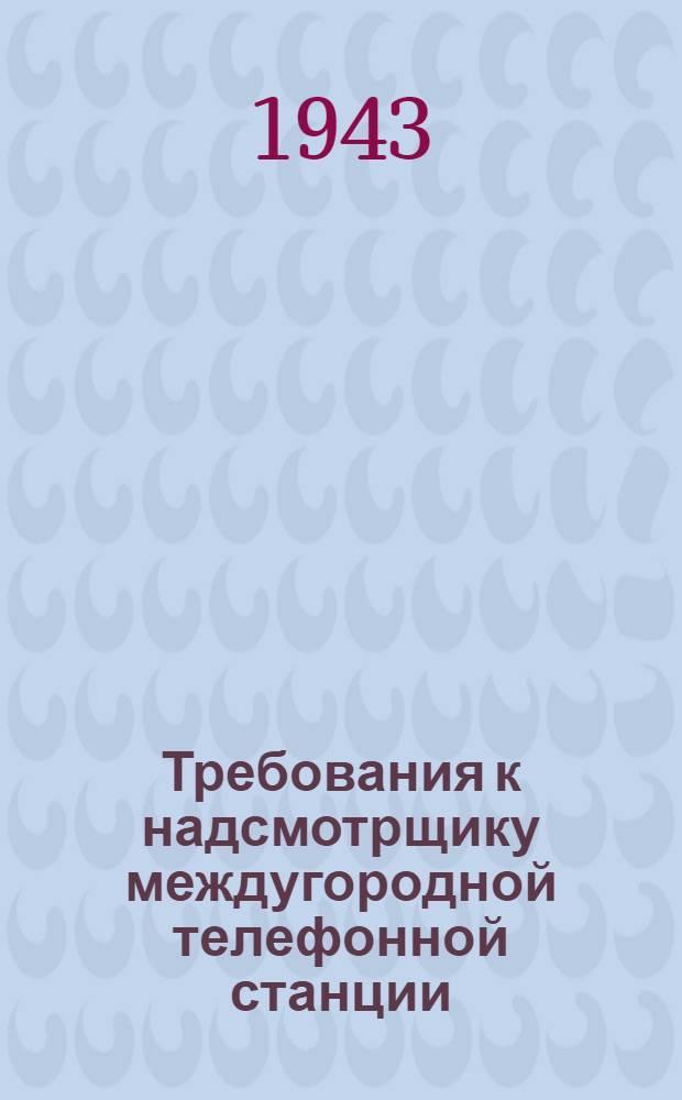 Требования к надсмотрщику междугородной телефонной станции : (Пособие для инструкторов)