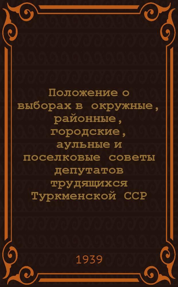 Положение о выборах в окружные, районные, городские, аульные и поселковые советы депутатов трудящихся Туркменской ССР