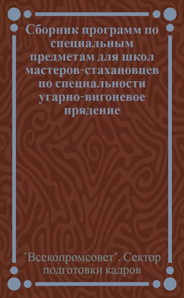 Сборник программ по специальным предметам для школ мастеров-стахановцев по специальности угарно-вигоневое прядение